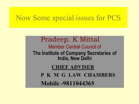 Now Some special issues for PCS Pradeep. K Mittal Member Central Council of The Institute of Company Secretaries of India, New Delhi CHIEF ADVISER P K.