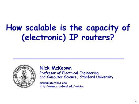 1 How scalable is the capacity of (electronic) IP routers? Nick McKeown Professor of Electrical Engineering and Computer Science, Stanford University