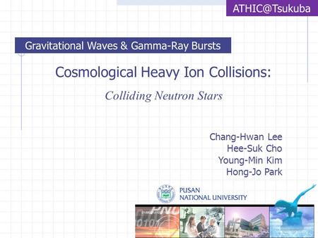 Cosmological Heavy Ion Collisions: Colliding Neutron Stars Chang-Hwan Lee Hee-Suk Cho Young-Min Kim Hong-Jo Park Gravitational Waves & Gamma-Ray.