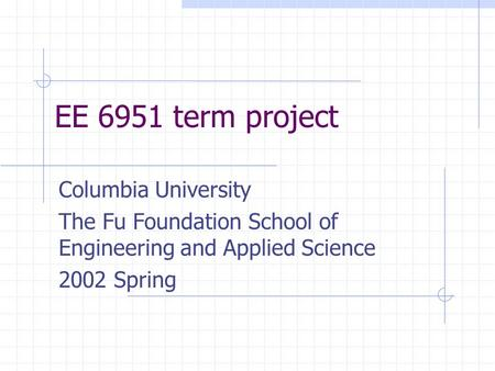 EE 6951 term project Columbia University The Fu Foundation School of Engineering and Applied Science 2002 Spring.
