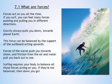 7.1 What are forces? Forces act on you all the time. If you surf, you can feel many forces pushing and pulling you in different directions. Gravity always.