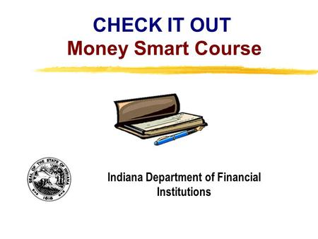 Copyright, 1996 © Dale Carnegie & Associates, Inc. CHECK IT OUT Money Smart Course Indiana Department of Financial Institutions.
