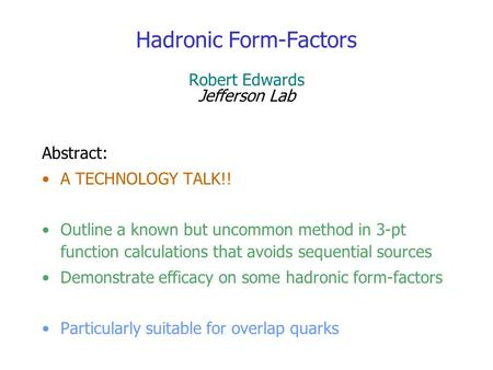 Hadronic Form-Factors Robert Edwards Jefferson Lab Abstract: A TECHNOLOGY TALK!! Outline a known but uncommon method in 3-pt function calculations that.