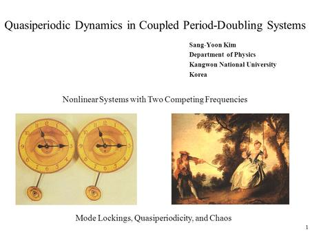 1 Quasiperiodic Dynamics in Coupled Period-Doubling Systems Sang-Yoon Kim Department of Physics Kangwon National University Korea Nonlinear Systems with.