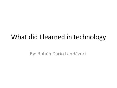 What did I learned in technology By: Rubén Dario Landázuri.