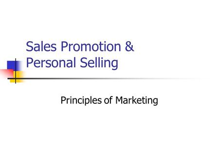 Sales Promotion & Personal Selling Principles of Marketing.