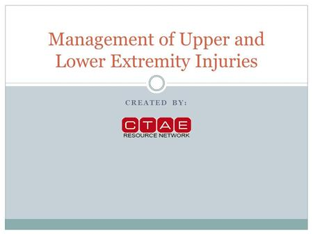 CREATED BY: Management of Upper and Lower Extremity Injuries.