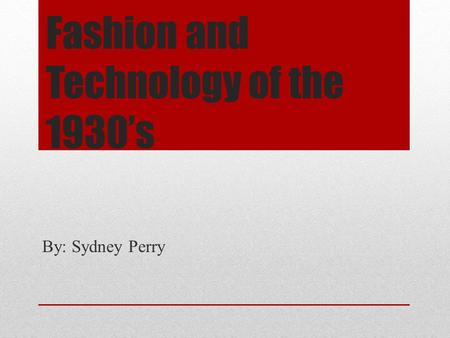 Fashion and Technology of the 1930's By: Sydney Perry.