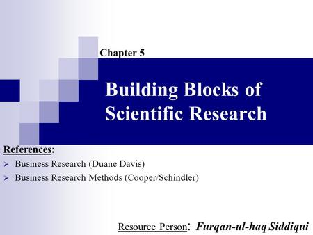 Building Blocks of Scientific Research Chapter 5 References:  Business Research (Duane Davis)  Business Research Methods (Cooper/Schindler) Resource.