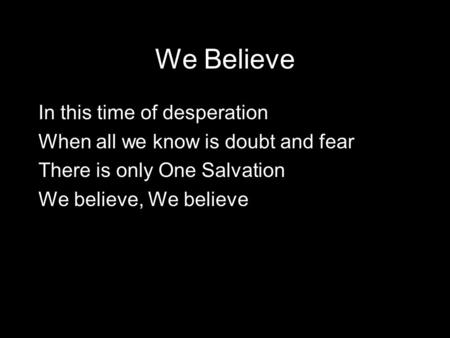 We Believe In this time of desperation When all we know is doubt and fear There is only One Salvation We believe, We believe.