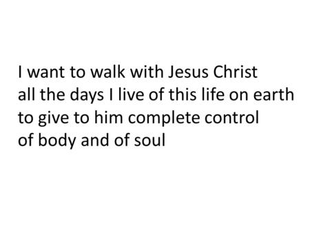 I want to walk with Jesus Christ all the days I live of this life on earth to give to him complete control of body and of soul.
