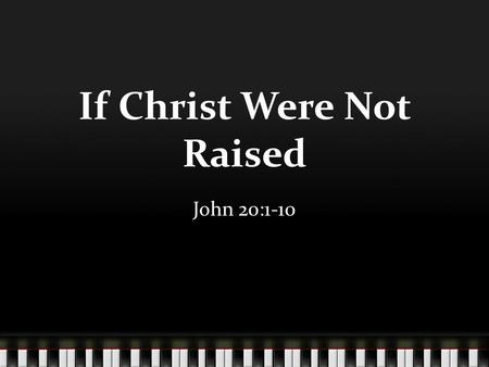 If Christ Were Not Raised John 20:1-10. Our Religion is Vain An empty faith - 1 Cor. 15:12-15 Miracles without purpose – Acts 4:32-33 Wasting our time,