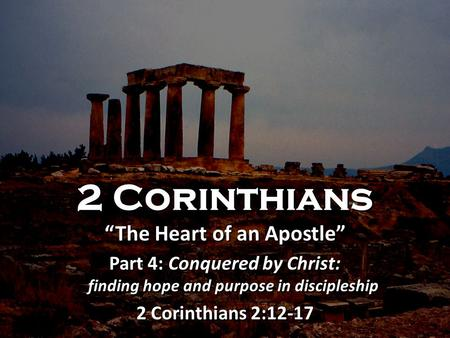 "2 Corinthians ""The Heart of an Apostle"" Part 4: Conquered by Christ: finding hope and purpose in discipleship 2 Corinthians 2:12-17 2 Corinthians ""The."