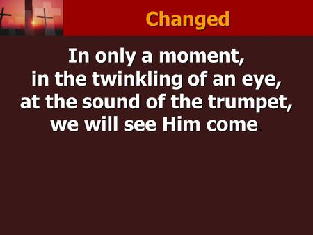 Changed In only a moment, in the twinkling of an eye, at the sound of the trumpet, we will see Him come we will see Him come.