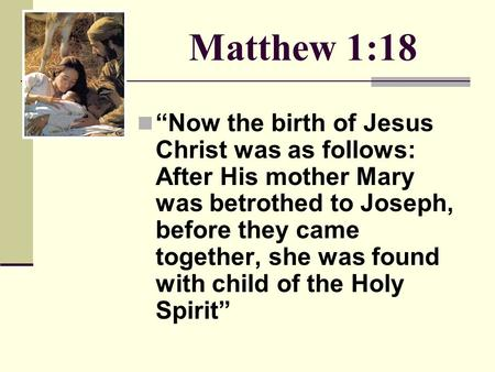"Matthew 1:18 ""Now the birth of Jesus Christ was as follows: After His mother Mary was betrothed to Joseph, before they came together, she was found with."
