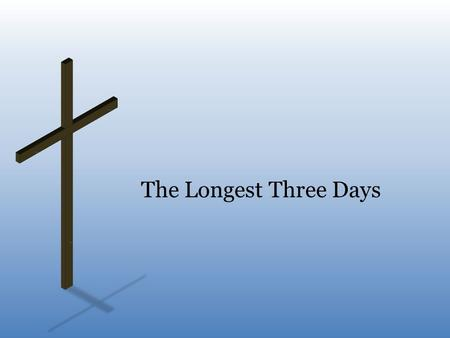 The Longest Three Days. Three Days of Hopelessness death, burial, and resurrection – when we think of death of Christ, it is always with an understanding.