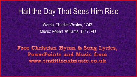 Hail the Day That Sees Him Rise Words: Charles Wesley, 1742. Music: Robert Williams, 1817. PD.