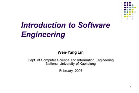 1 Introduction to Software Engineering Wen-Yang Lin Dept. of Computer Science and Information Engineering National University of Kaohsiung February, 2007.