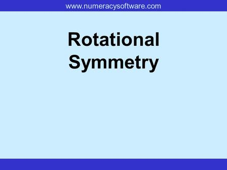 www.numeracysoftware.com Rotational Symmetry www.numeracysoftware.com Rotational Symmetry If, when you rotate a shape, it looks exactly the same as it.