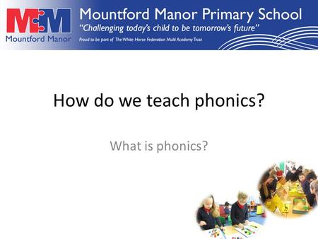 How do we teach phonics? What is phonics?. In order to make a good start in reading and writing, children need to have an adult listen to them and talk.