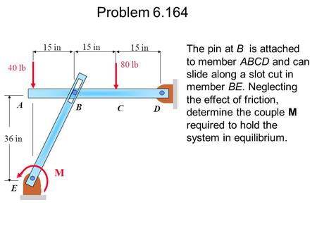 Problem 6.164 The pin at B is attached to member ABCD and can slide along a slot cut in member BE. Neglecting the effect of friction, determine the couple.