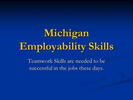 Michigan Employability Skills Teamwork Skills are needed to be successful in the jobs these days.