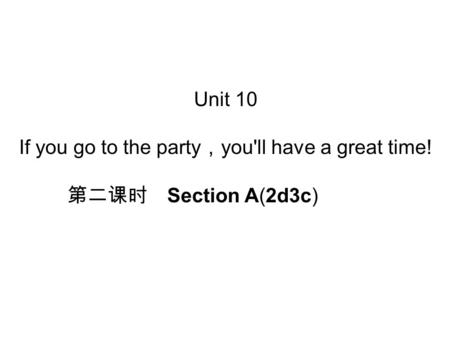 Unit 10 If you go to the party , you'll have a great time! 第二课时 Section A(2d­3c)