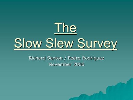 The Slow Slew Survey Richard Saxton / Pedro Rodriguez November 2006.