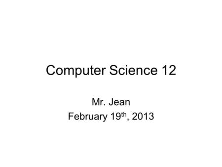 Computer Science 12 Mr. Jean February 19 th, 2013.