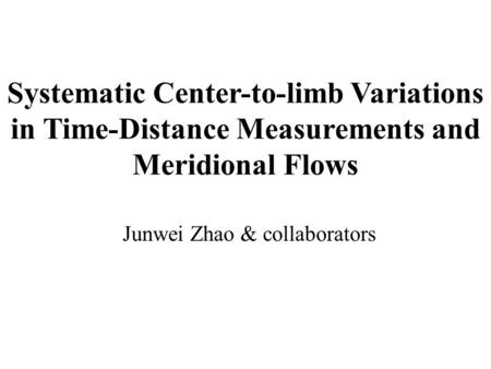 Systematic Center-to-limb Variations in Time-Distance Measurements and Meridional Flows Junwei Zhao & collaborators.