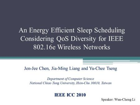 An Energy Efficient Sleep Scheduling Considering QoS Diversity for IEEE 802.16e Wireless Networks Speaker: Wun-Cheng Li IEEE ICC 2010 Jen-Jee Chen, Jia-Ming.
