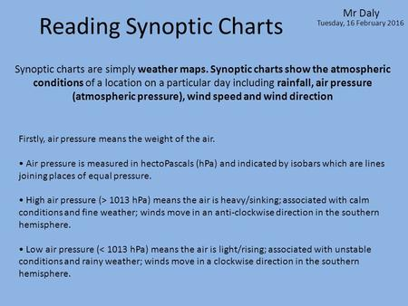 Reading Synoptic Charts Mr Daly Tuesday, 16 February 2016 Synoptic charts are simply weather maps. Synoptic charts show the atmospheric conditions of a.