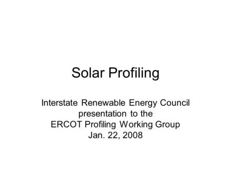 Solar Profiling Interstate Renewable Energy Council presentation to the ERCOT Profiling Working Group Jan. 22, 2008.
