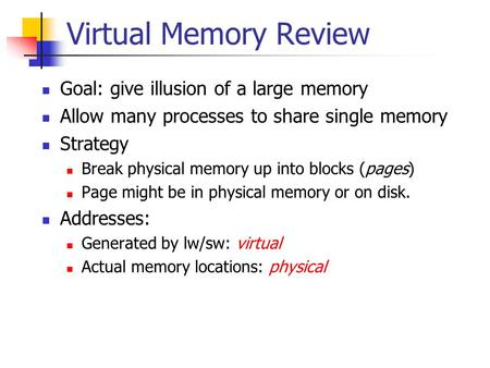 Virtual Memory Review Goal: give illusion of a large memory Allow many processes to share single memory Strategy Break physical memory up into blocks (pages)