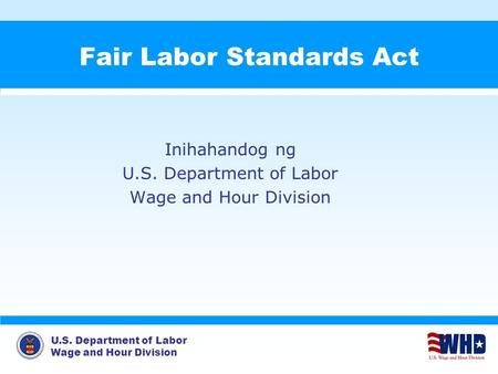 U.S. Department of Labor Wage and Hour Division Fair Labor Standards Act Inihahandog ng U.S. Department of Labor Wage and Hour Division.