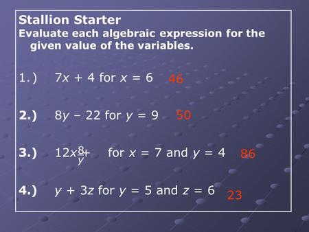 Stallion Starter Evaluate each algebraic expression for the given value of the variables. 1.) 7x + 4 for x = 6 2.) 8y – 22 for y = 9 3.) 12x + for x =