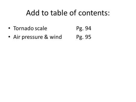 Add to table of contents: Tornado scalePg. 94 Air pressure & windPg. 95.