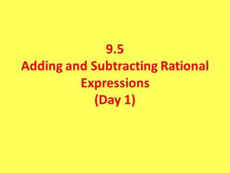 9.5 Adding and Subtracting Rational Expressions (Day 1)