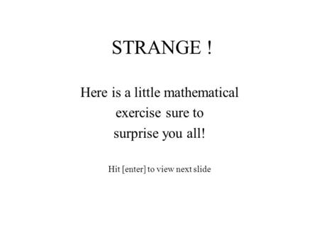 STRANGE ! Here is a little mathematical exercise sure to surprise you all! Hit [enter] to view next slide.