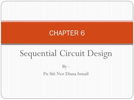 Sequential Circuit Design By : Pn Siti Nor Diana Ismail CHAPTER 6.