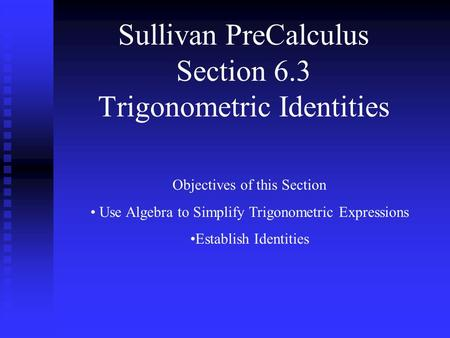 Sullivan PreCalculus Section 6.3 Trigonometric Identities Objectives of this Section Use Algebra to Simplify Trigonometric Expressions Establish Identities.