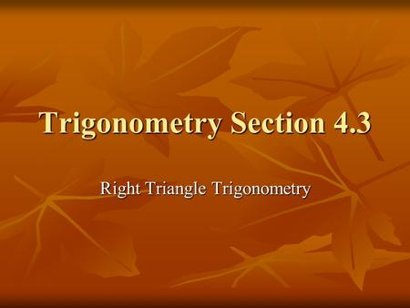 Trigonometry Section 4.3 Right Triangle Trigonometry.