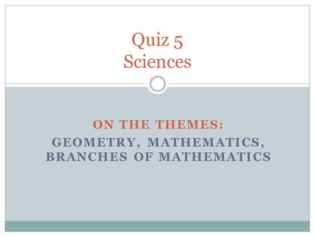 ON THE THEMES: GEOMETRY, MATHEMATICS, BRANCHES OF MATHEMATICS Quiz 5 Sciences.