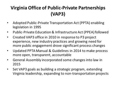 Virginia Office of Public-Private Partnerships (VAP3) Adopted Public-Private Transportation Act (PPTA) enabling legislation in 1995 Public-Private Education.