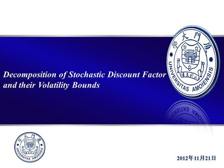 >> Decomposition of Stochastic Discount Factor and their Volatility Bounds 2012 年 11 月 21 日.