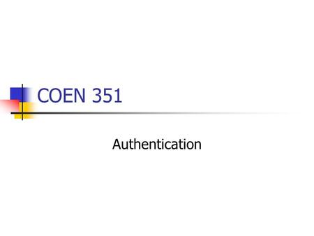 COEN 351 Authentication. Authentication is based on What you know Passwords, Pins, Answers to questions, … What you have (Physical) keys, tokens, smart-card.