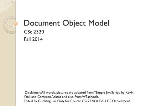 "Document Object Model CSc 2320 Fall 2014 Disclaimer: All words, pictures are adopted from ""Simple JavaScript""by Kevin Yank and Cameron Adams and also from."