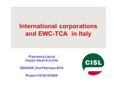 International corporations and EWC-TCA in Italy Francesco Lauria Centro Studi N.le Cisl GDANSK, 2nd February 2016 Project VS/2015/0405.