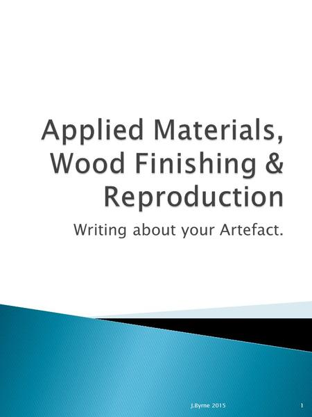 Writing about your Artefact. 1J.Byrne 2015. 1. Title Page 2. Abstract 3. Table of Contents 4. List of Figures / Tables 5. Introduction 6. Methods 9. Results.