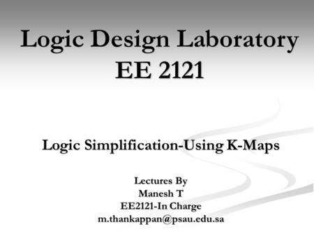 Logic Simplification-Using K-Maps Logic Design Laboratory EE 2121 Lectures By Manesh T EE2121-In Charge